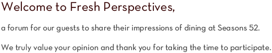 Welcome to Fresh Perspectives, a forum for our guests to share their impressions of dining at Seasons 52. We truly value your opinion and thank you for taking the time to participate.